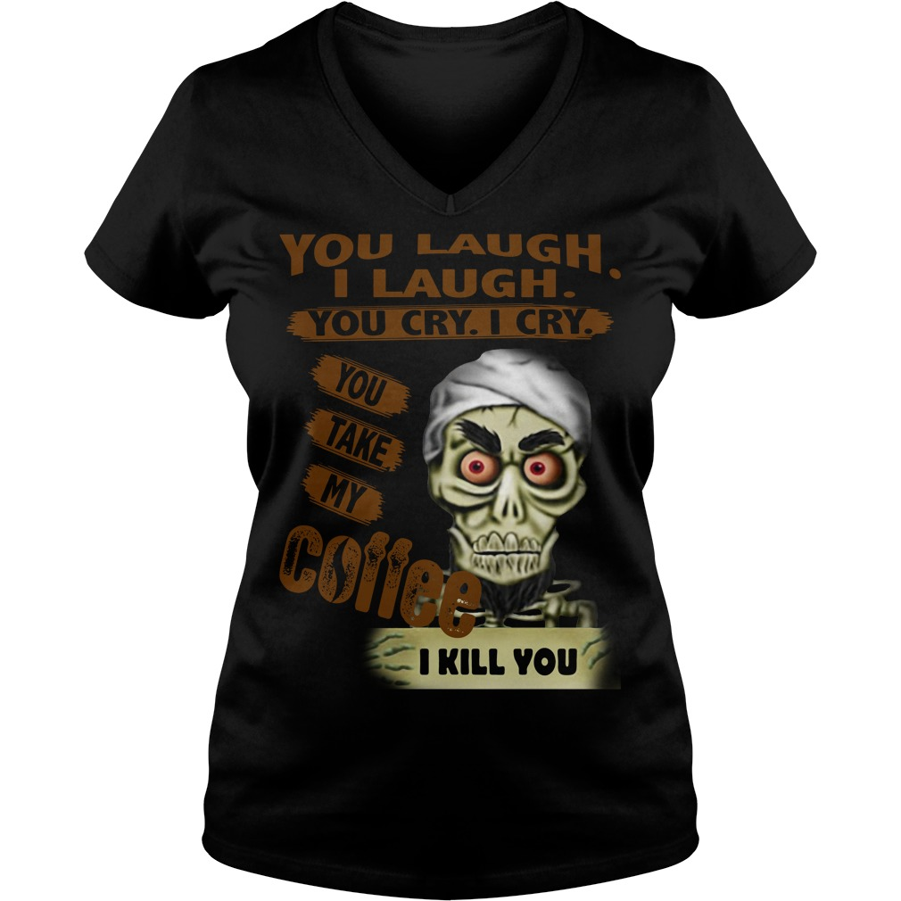 You laugh I laugh you cry I cry you take my coffee I kill you V-neck T-shirt