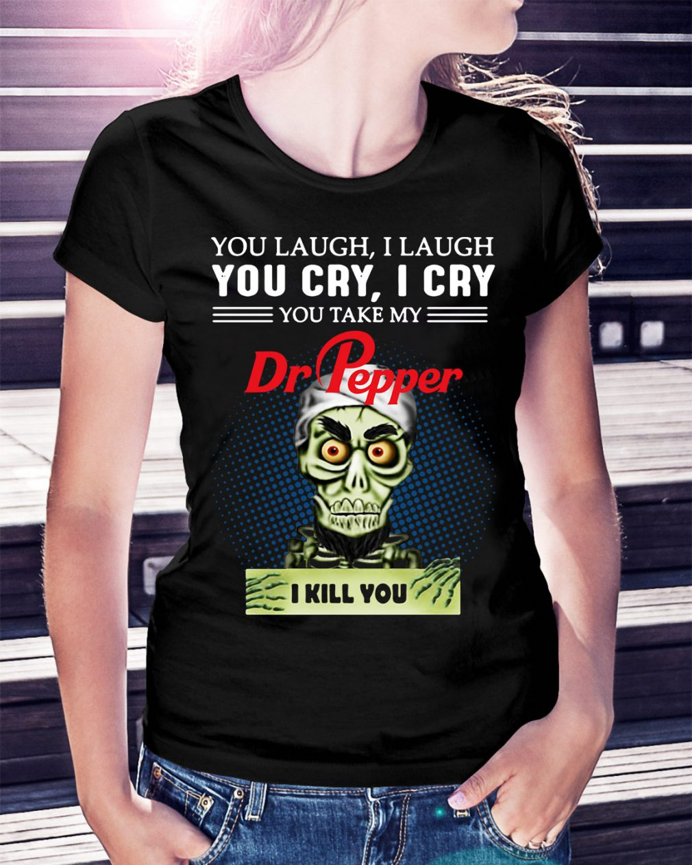 You laugh I laugh you cry I cry you take my Dr Pepper I kill you Ladies Tee