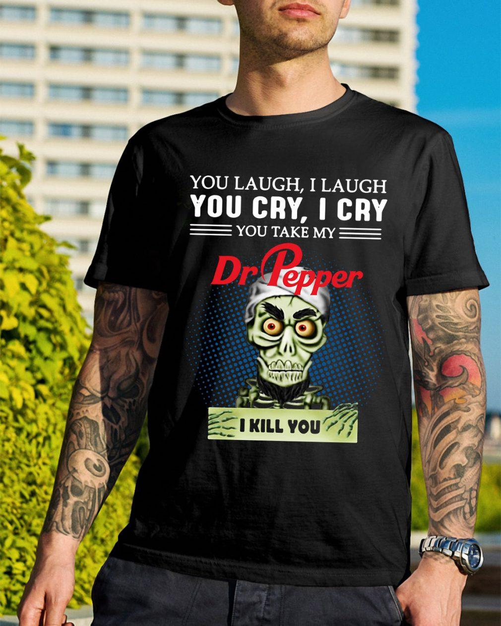 You laugh I laugh you cry I cry you take my Dr Pepper I kill you shirt