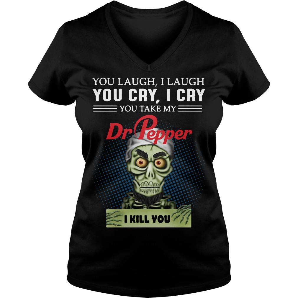 You laugh I laugh you cry I cry you take my Dr Pepper I kill you V-neck T-shirt