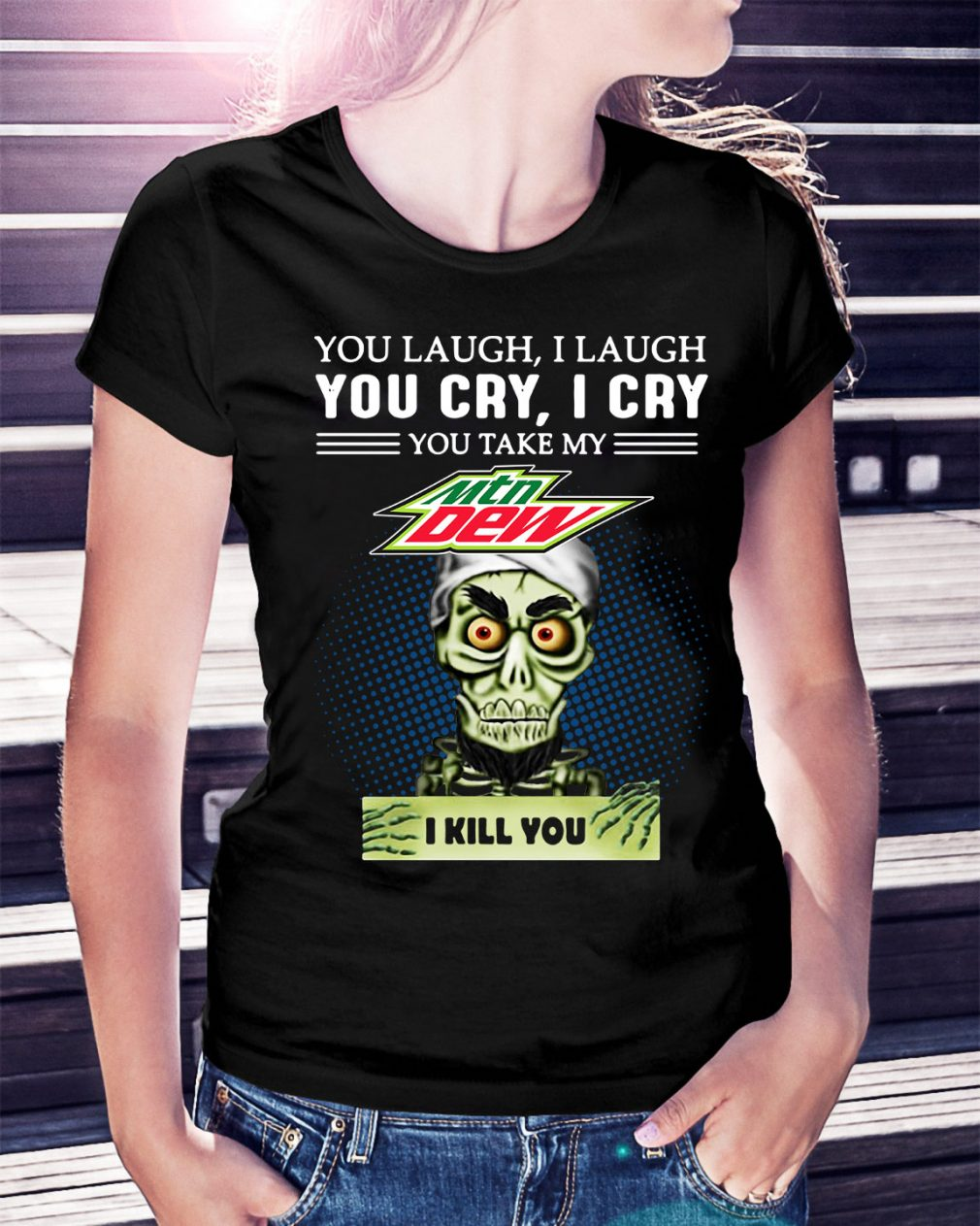 You laugh I laugh you cry I cry you take my Mtn Dew I kill you Ladies Tee