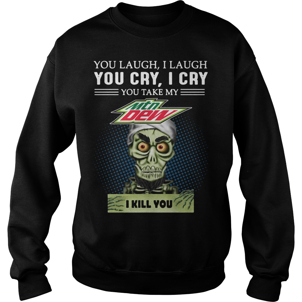 You laugh I laugh you cry I cry you take my Mtn Dew I kill you Sweater