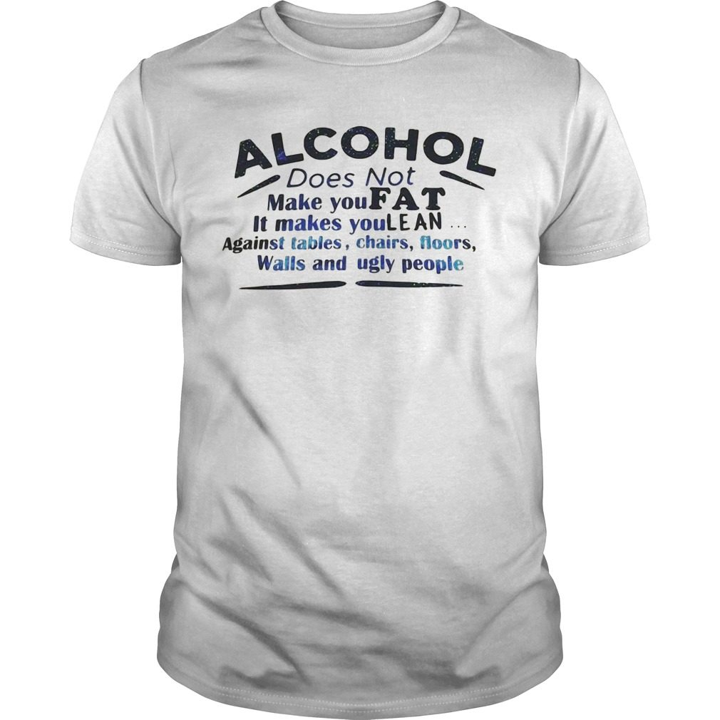 Alcohol does not make you fat it makes you lean shirt