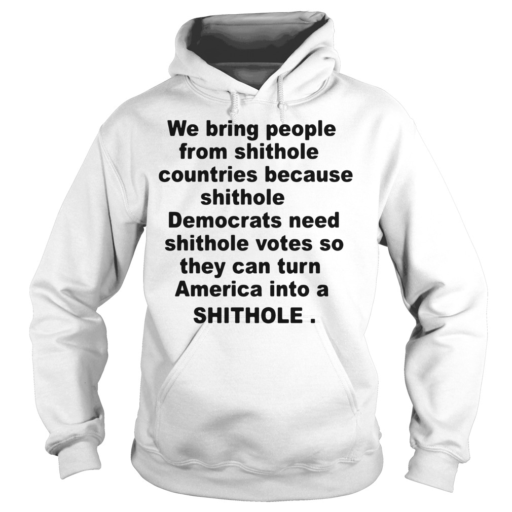 We bring people from shithole countries because shithole Democrats Hoodie