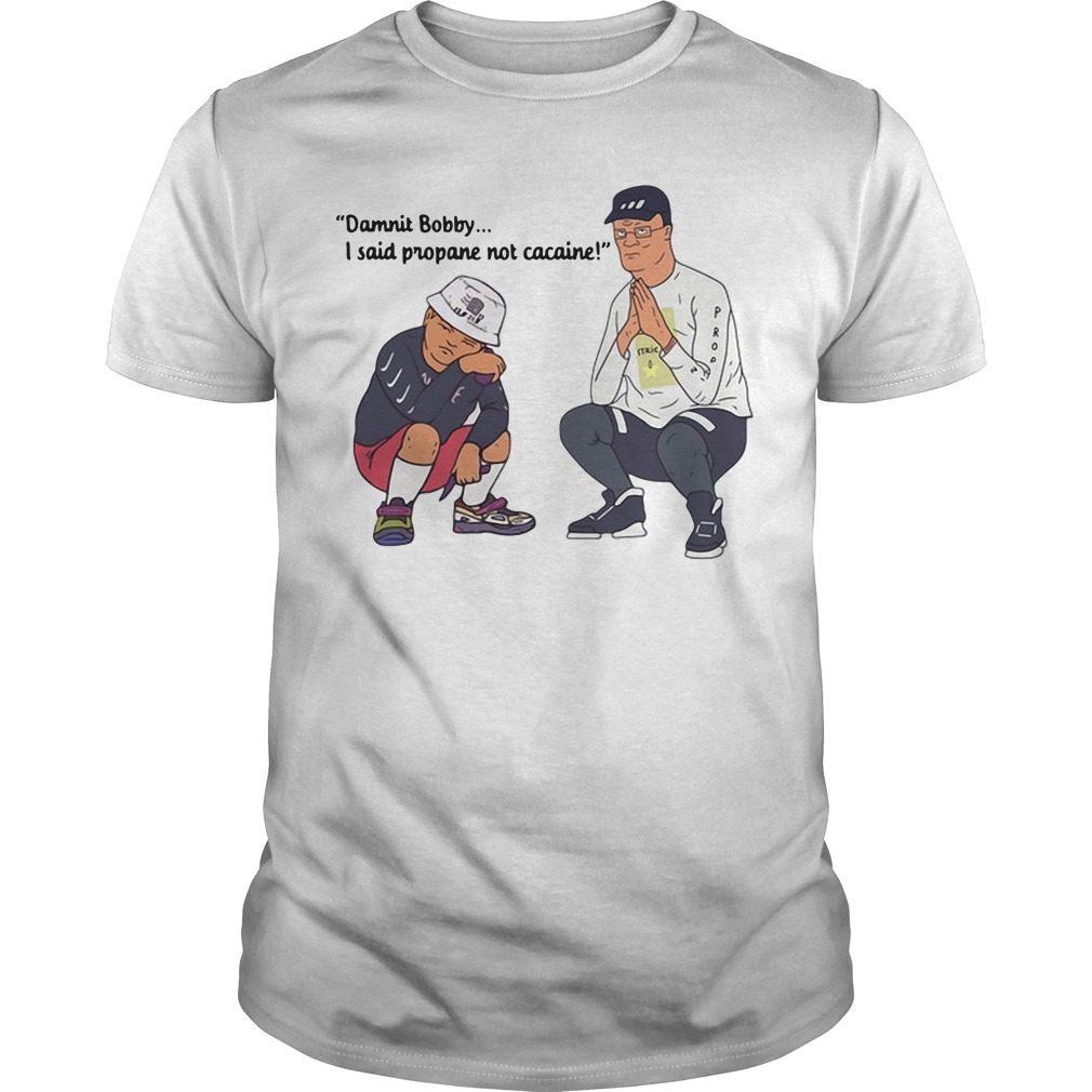 Damnit Bobby I said propane not cacaine shirt