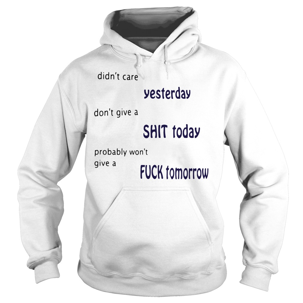 Didn't care yesterday don't give a shit today probably Hoodie