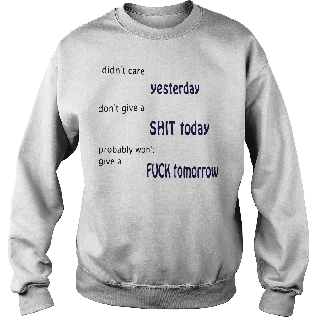 Didn't care yesterday don't give a shit today probably Sweater
