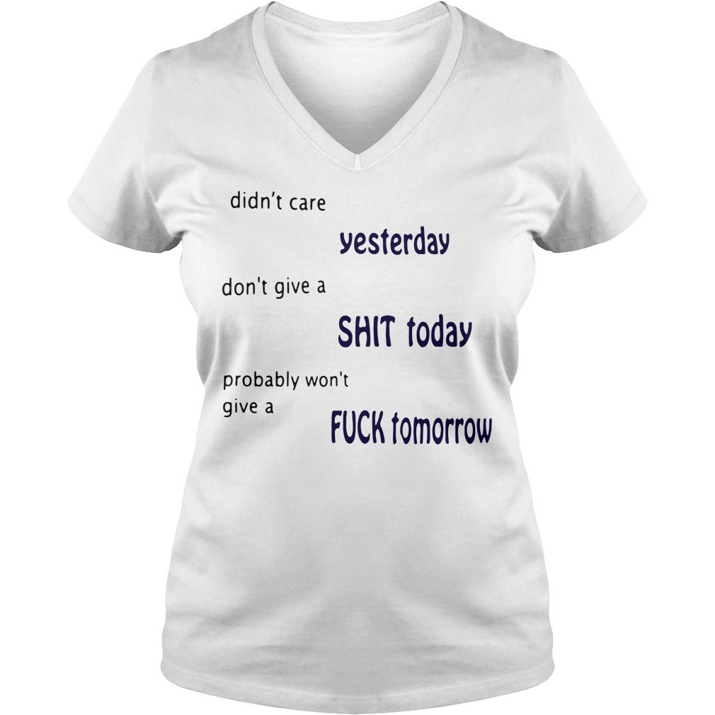 Didn't care yesterday don't give a shit today probably V-neck T-shirt