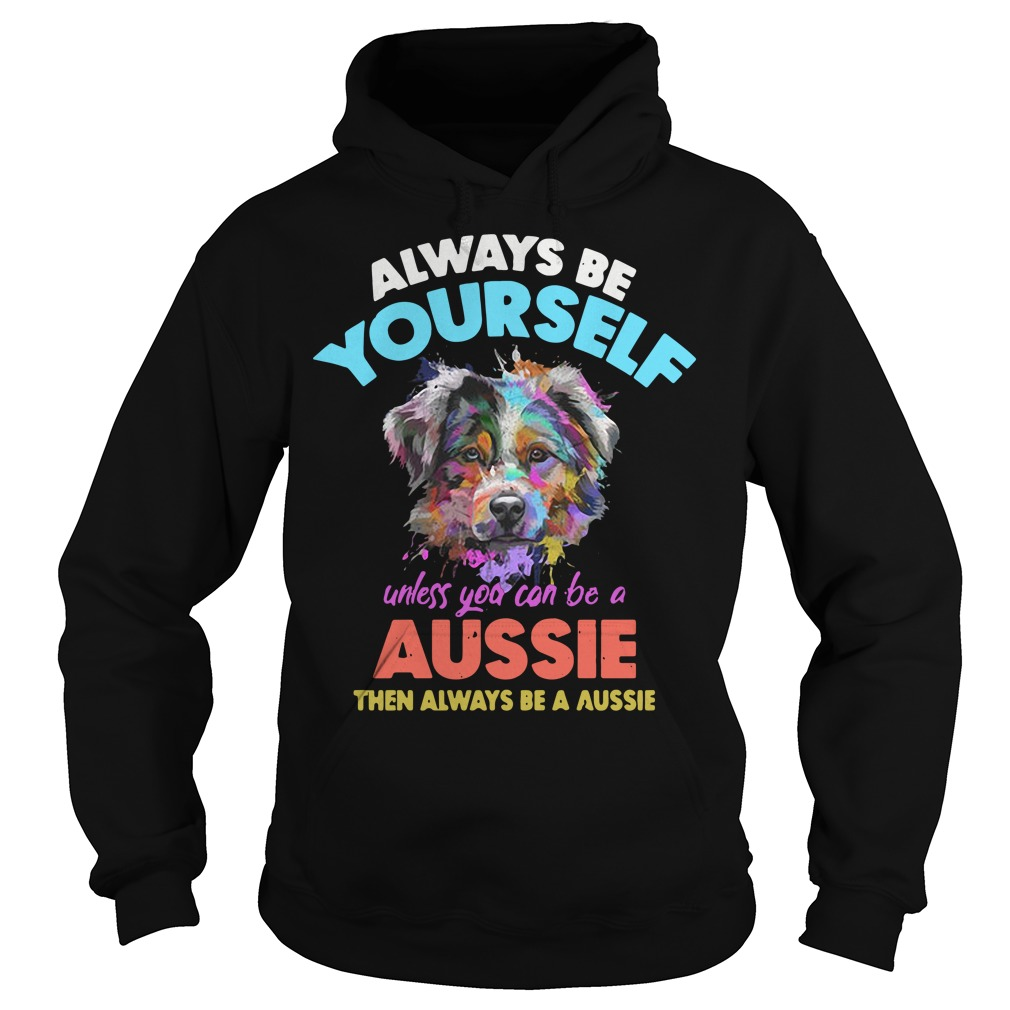 Dog always be yourself unless you can be a Aussie Hoodie