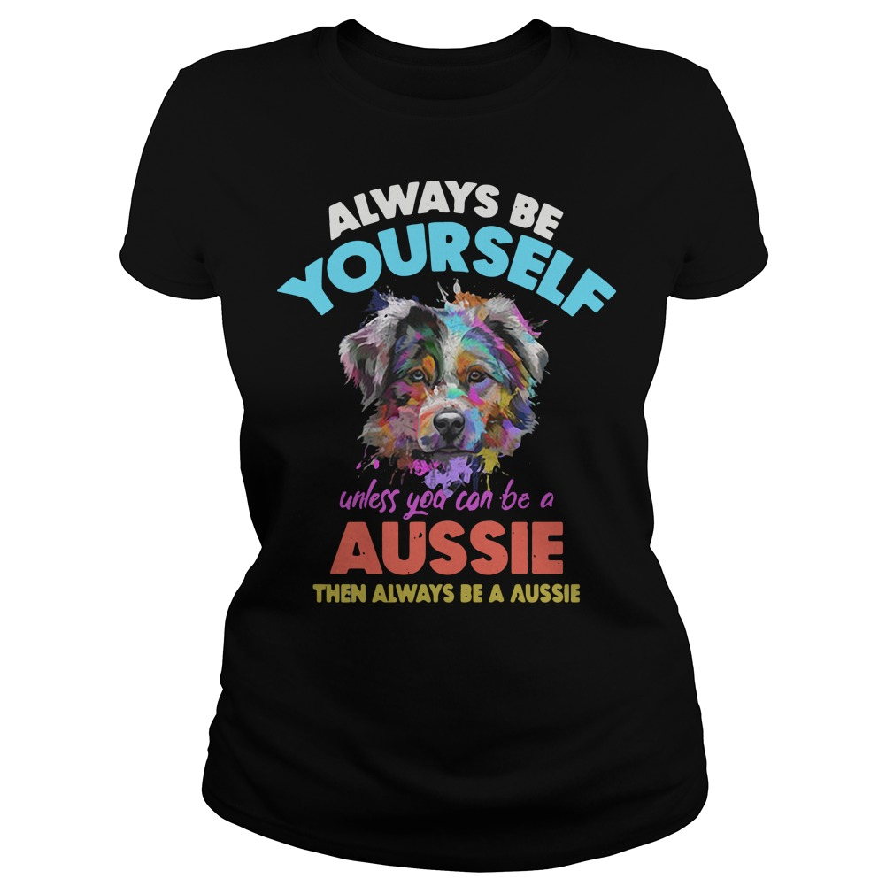 Dog always be yourself unless you can be a Aussie Ladies Tee