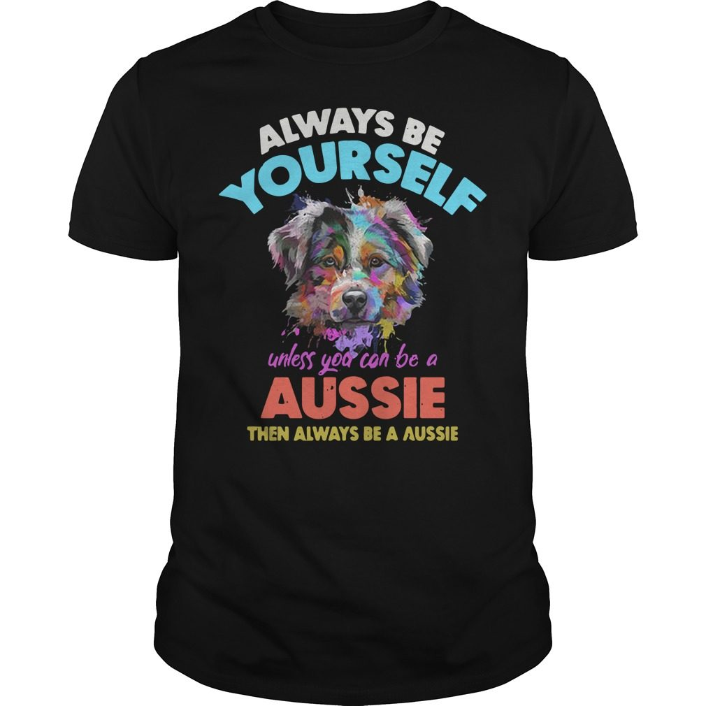 Dog always be yourself unless you can be a Aussie shirt