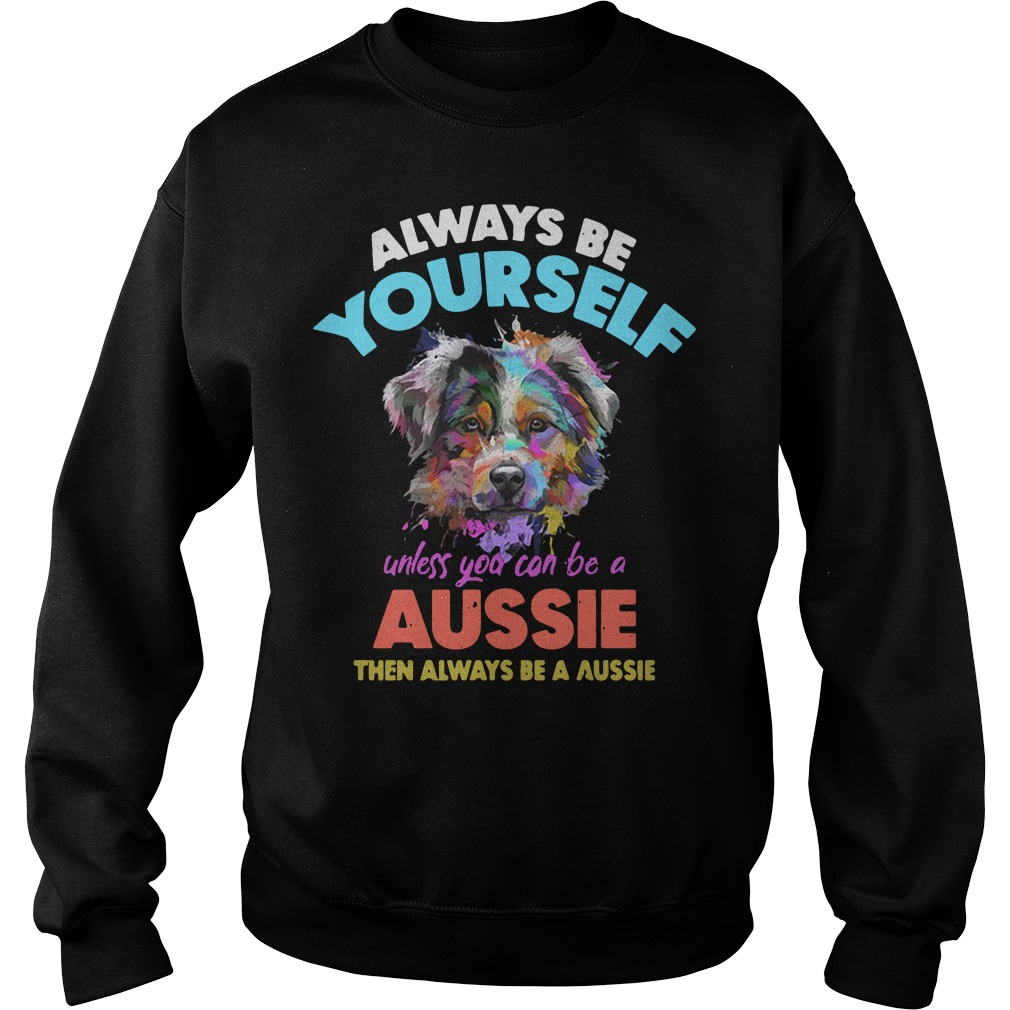 Dog always be yourself unless you can be a Aussie Sweater