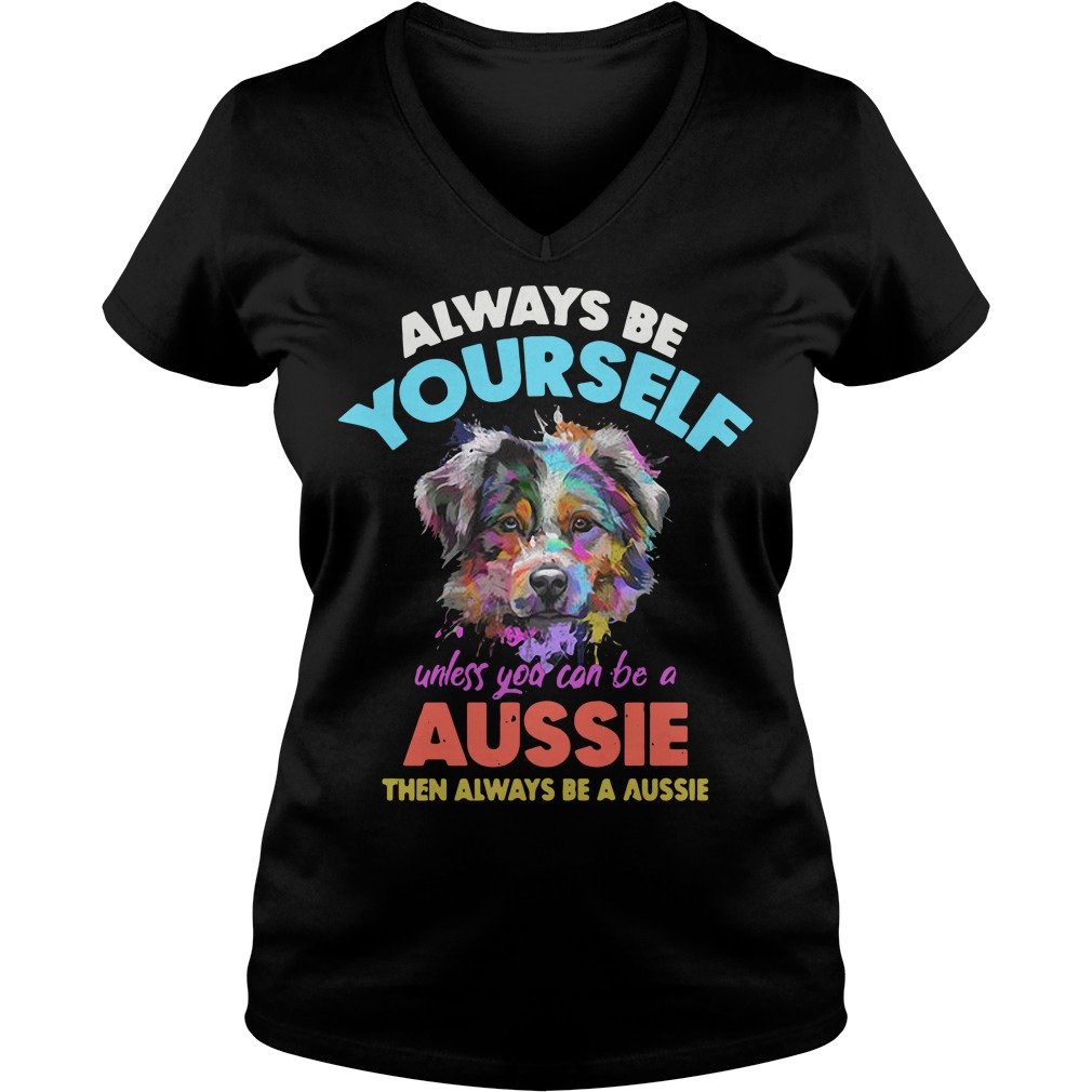 Dog always be yourself unless you can be a Aussie V-neck T-shirt