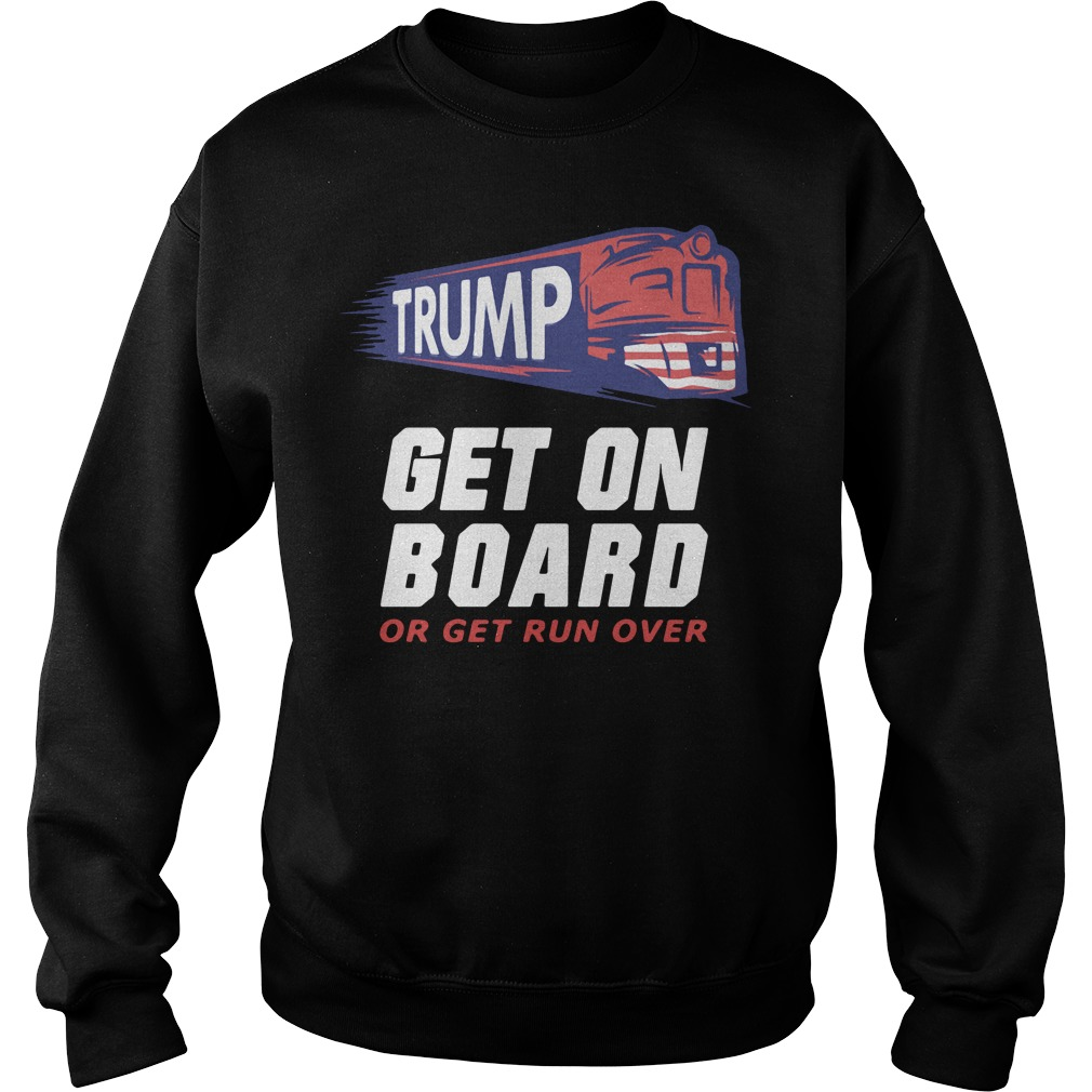 Donald Trump get on board or get run over Sweater