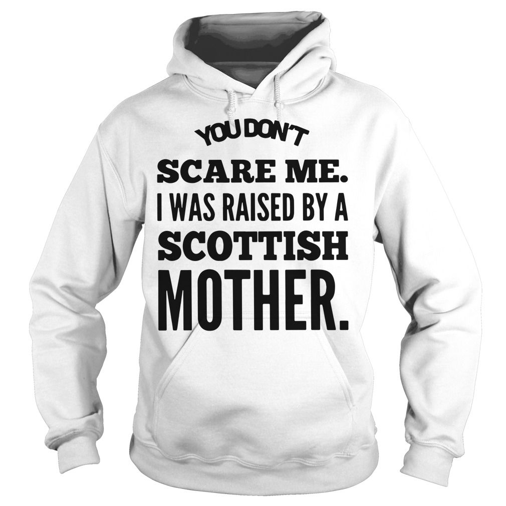 You don't scare me I was raised by a Scottish mother Hoodie