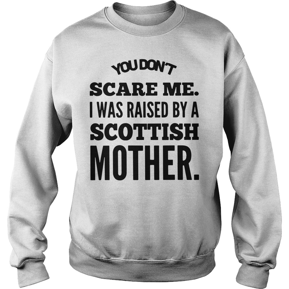 You don't scare me I was raised by a Scottish mother Sweater