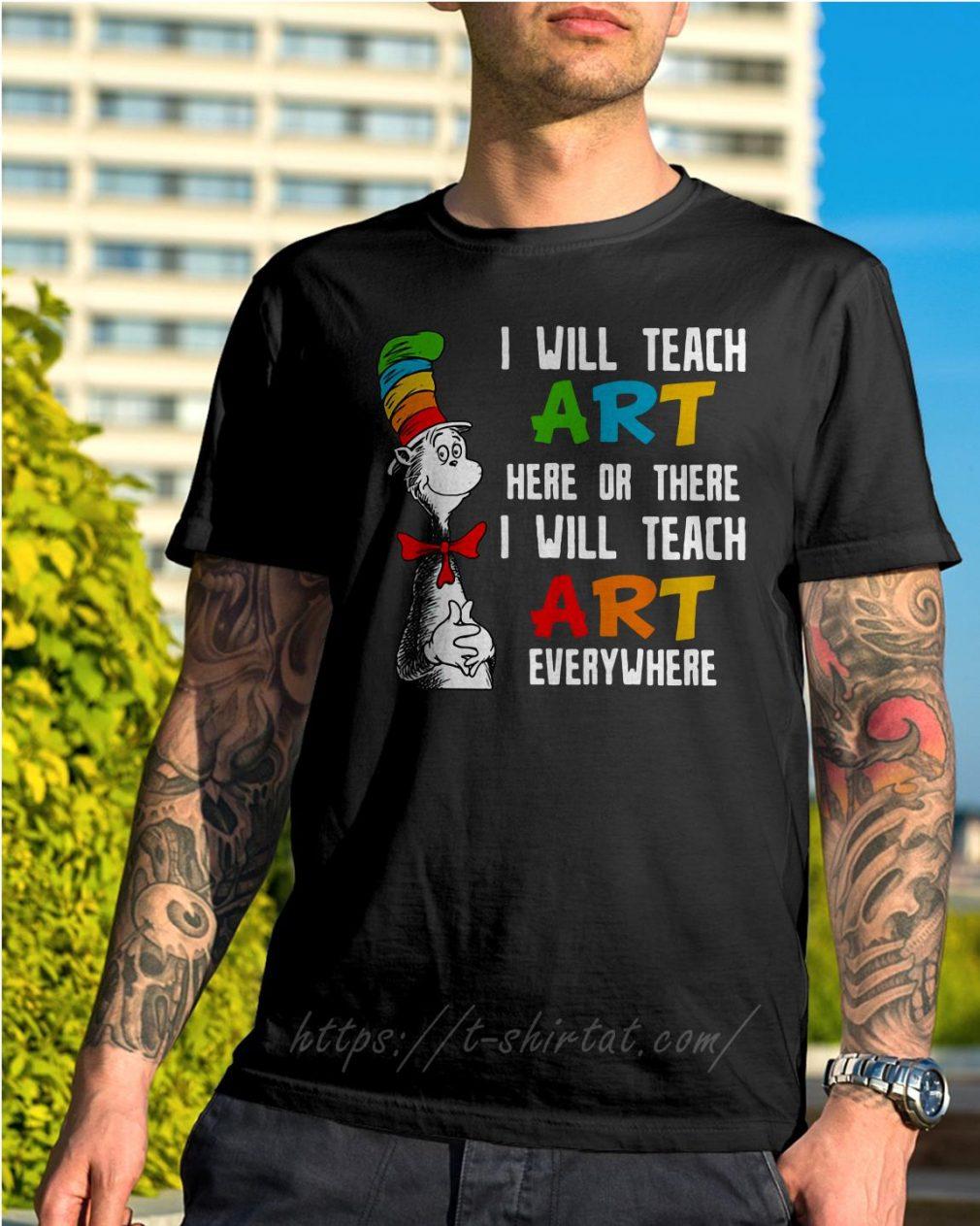 Dr Seuss I will teach art here or there I will teach art everywhere shirt