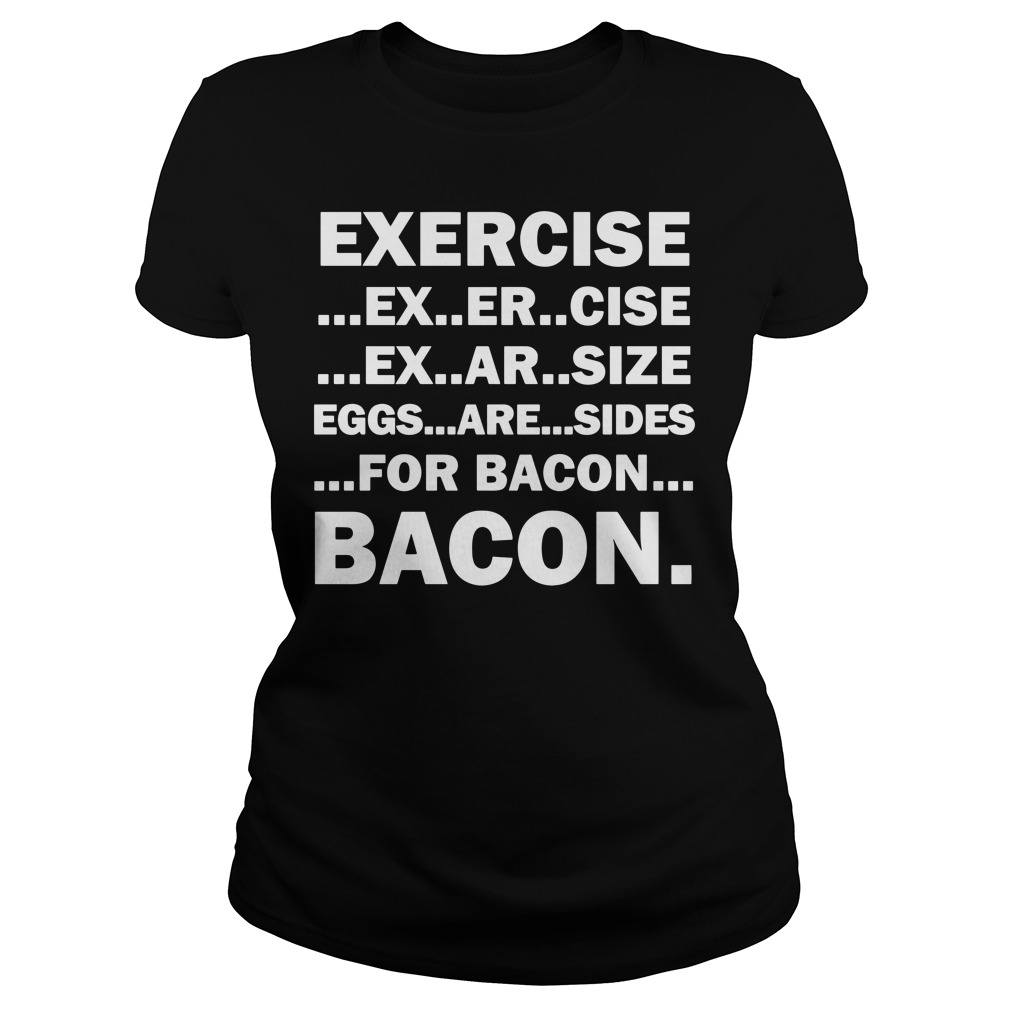 Exercise ex er cise eggs are sides for bacon Ladies Tee