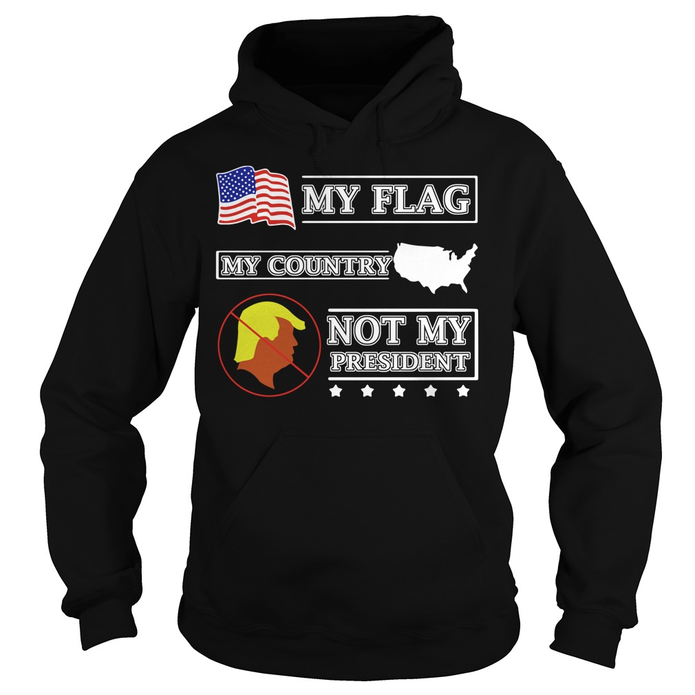 My flag my country Trump not my president Hoodie
