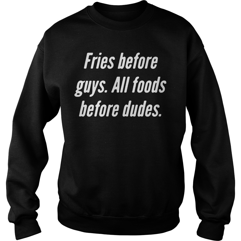 Fries before guys all foods before dudes Sweater