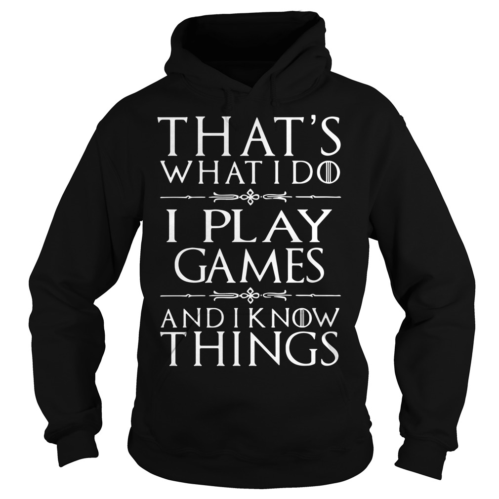 Games of Thrones that's what I do I play games and I know things Hoodie