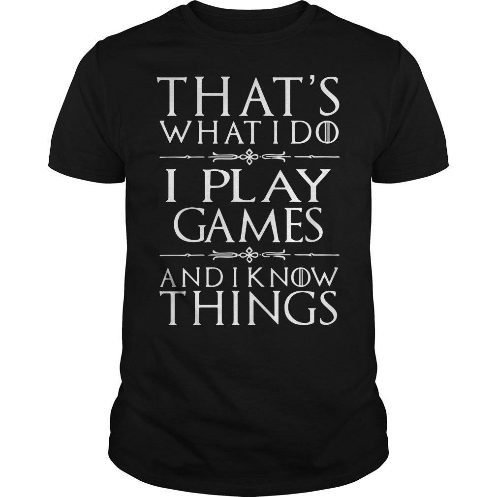 Games of Thrones that's what I do I play games and I know things shirt