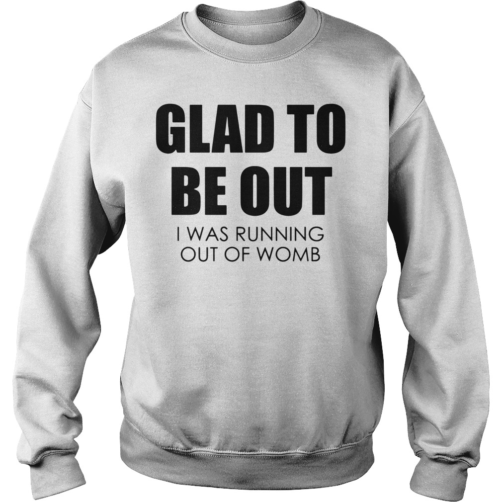 Glad to be out I was running out of womb Sweater
