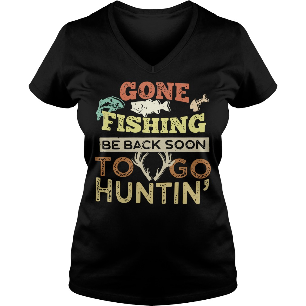 Gone fishing be back soon to go huntin' V-neck T-shirt