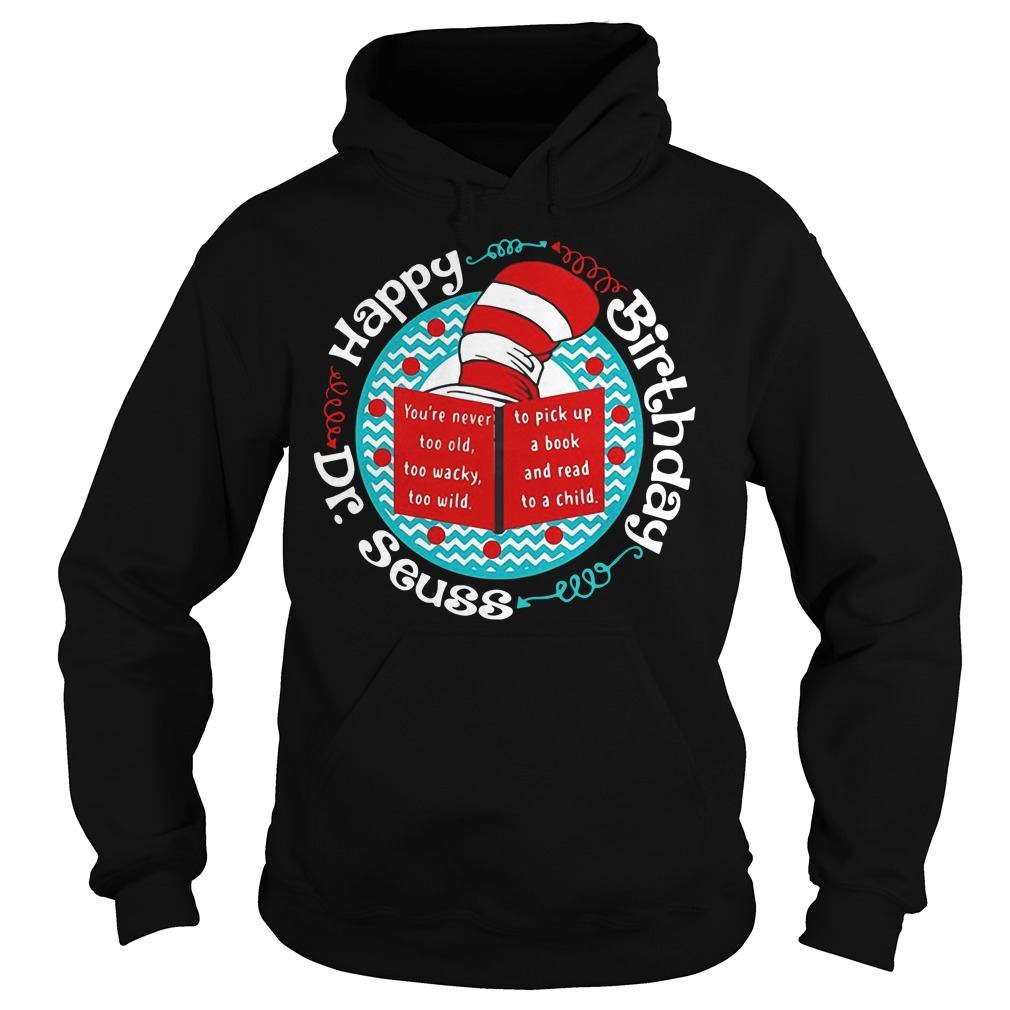 Happy birthday Dr Seuss you're never too old too wacky too wild Hoodie