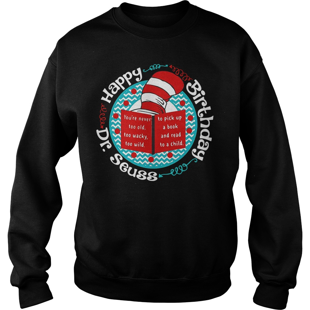 Happy birthday Dr Seuss you're never too old too wacky too wild Sweater