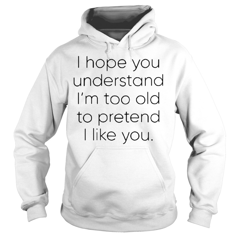 I hope you understand I'm too old to pretend I like you Hoodie