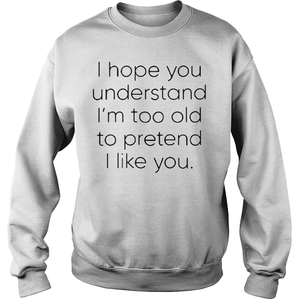 I hope you understand I'm too old to pretend I like you Sweater