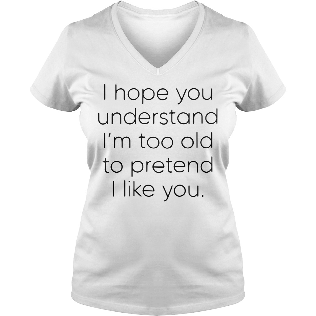I hope you understand I'm too old to pretend I like you V-neck T-shirt