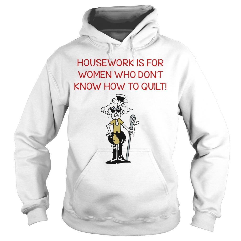 Housework is for women who don't know how to quilt Hoodie