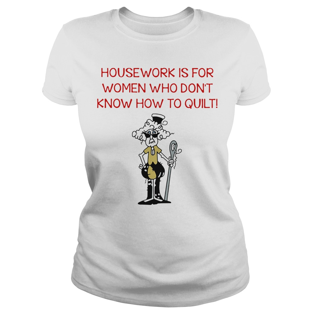 Housework is for women who don't know how to quilt Ladies Tee