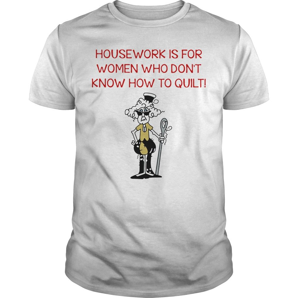 Housework is for women who don't know how to quilt shirt