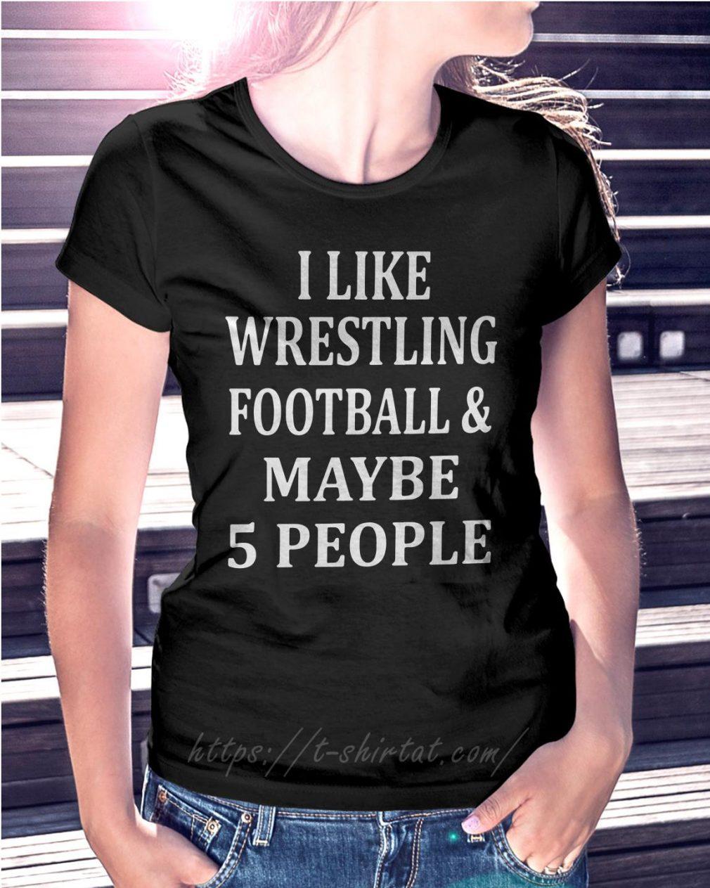 I like wrestling football and maybe 5 people Ladies Tee