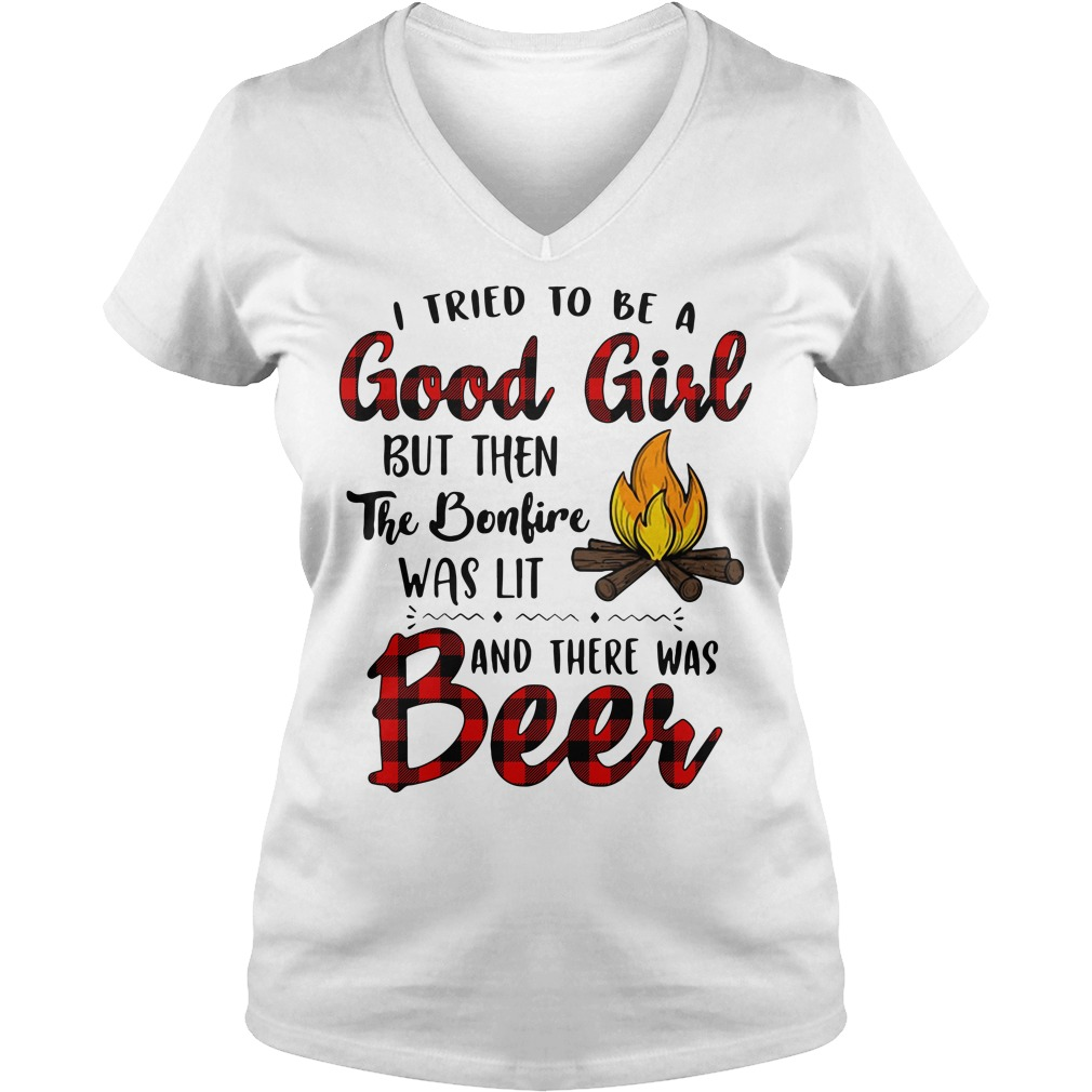 I tried to be a good girl but then the bonfire was lit and there was beer V-neck T-shirt