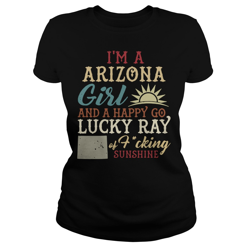 I'm a Arizona girl and a happy go lucky ray of fucking sunshine Ladies Tee