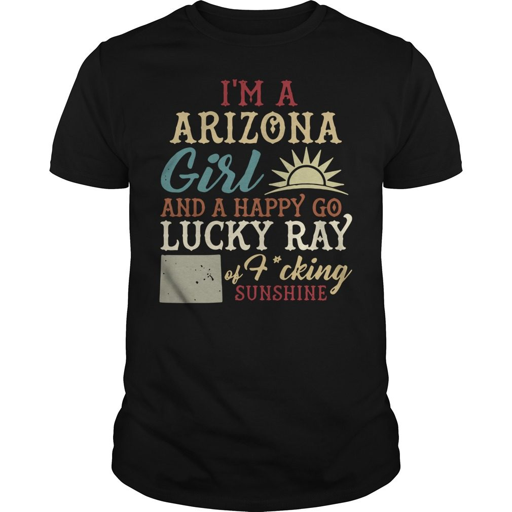 I'm a Arizona girl and a happy go lucky ray of fucking sunshine shirt