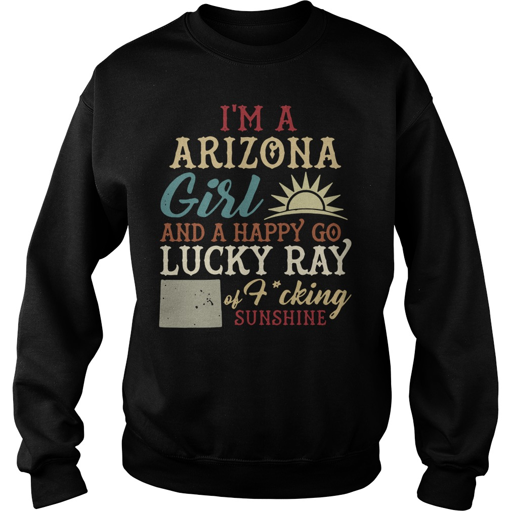 I'm a Arizona girl and a happy go lucky ray of fucking sunshine Sweater