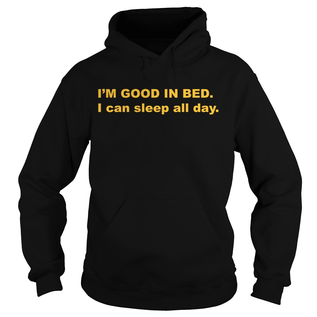 I'm good in bed I can sleep all day Hoodie