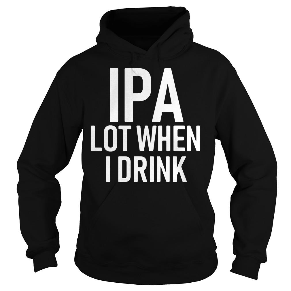 IPA lot when I drink Hoodie