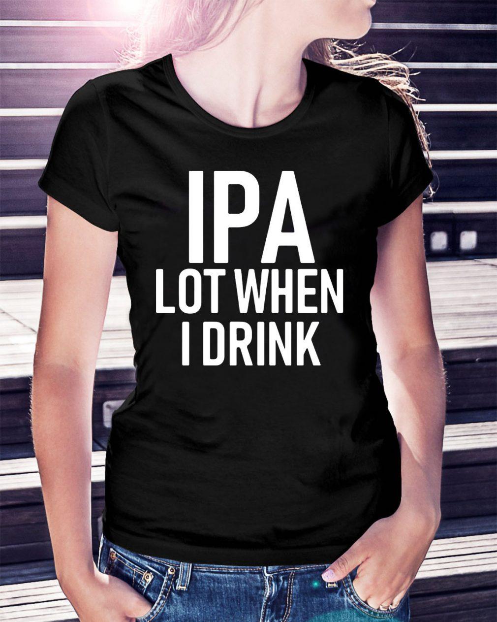 IPA lot when I drink Ladies Tee
