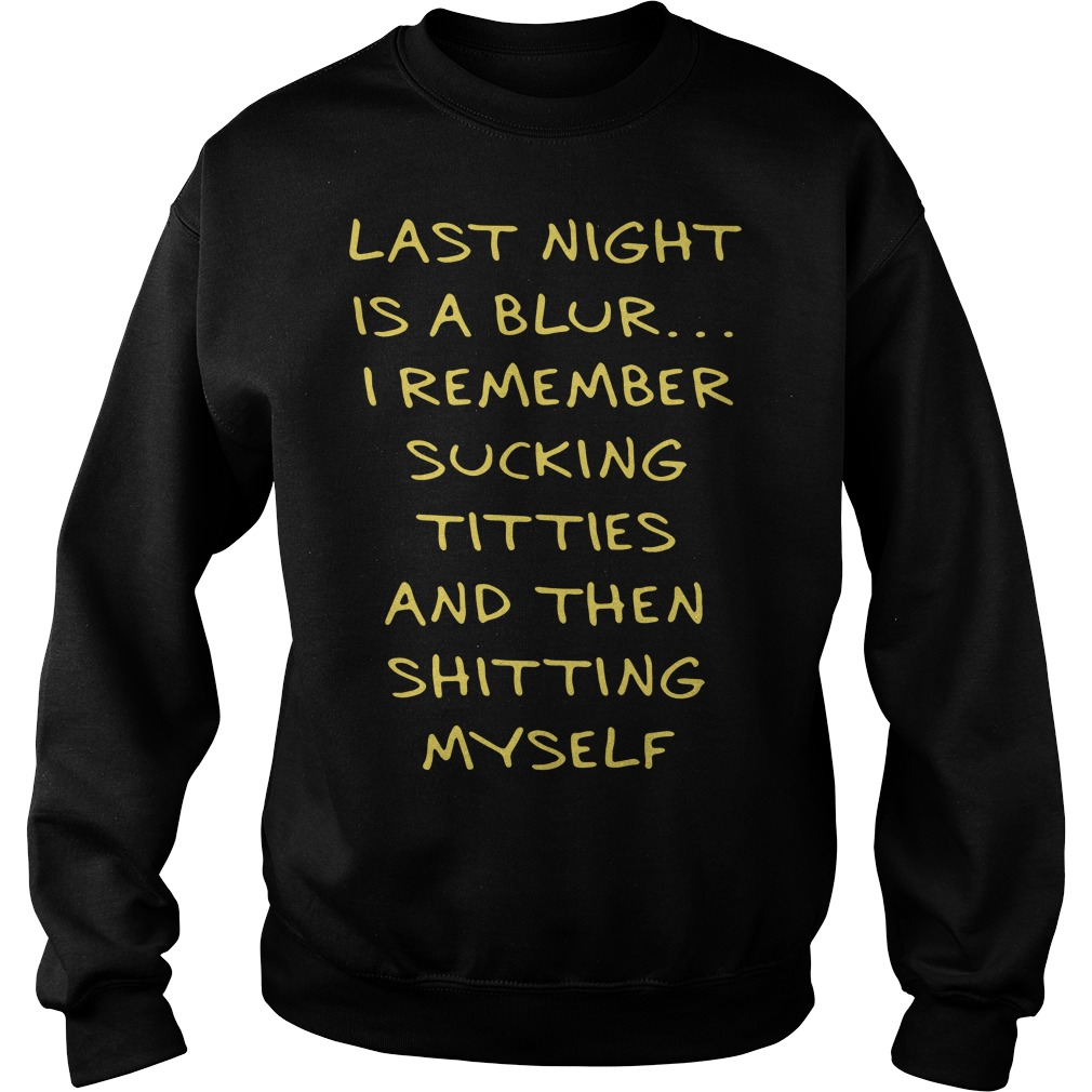 Last night is a blur I remember sucking titties and then shitting myself Sweater