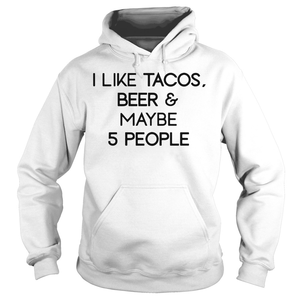 I like tacos beer and maybe 5 people Hoodie
