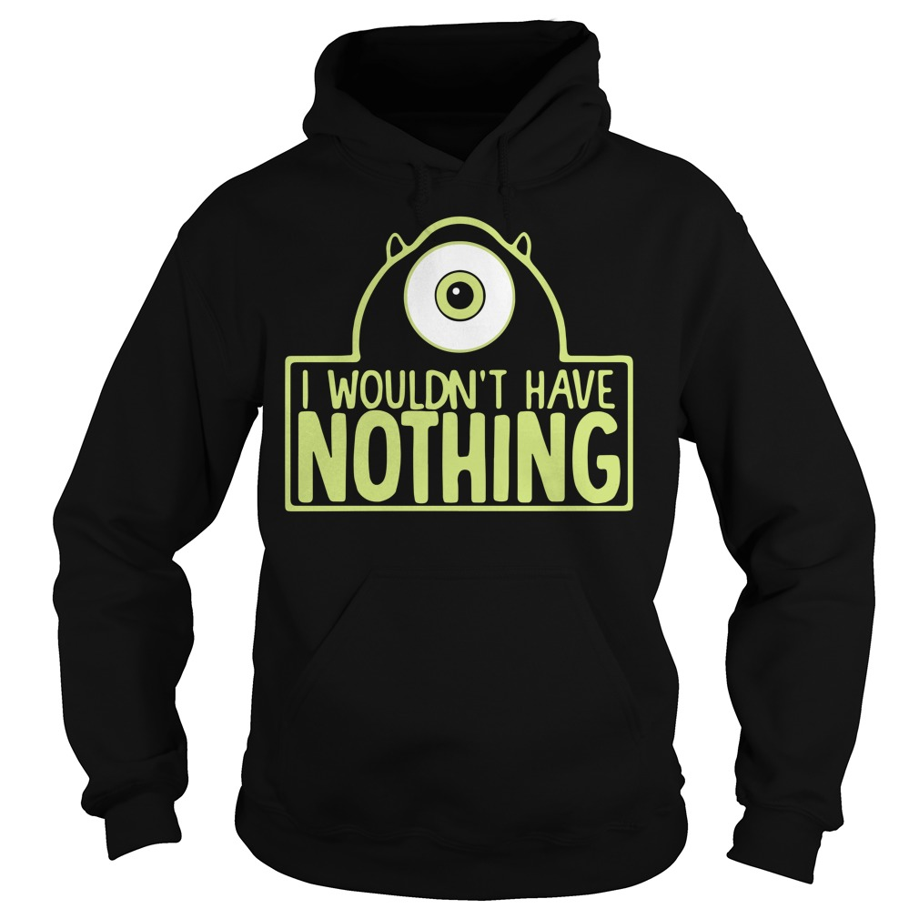 Monsters I wouldn't have nothing Hoodie