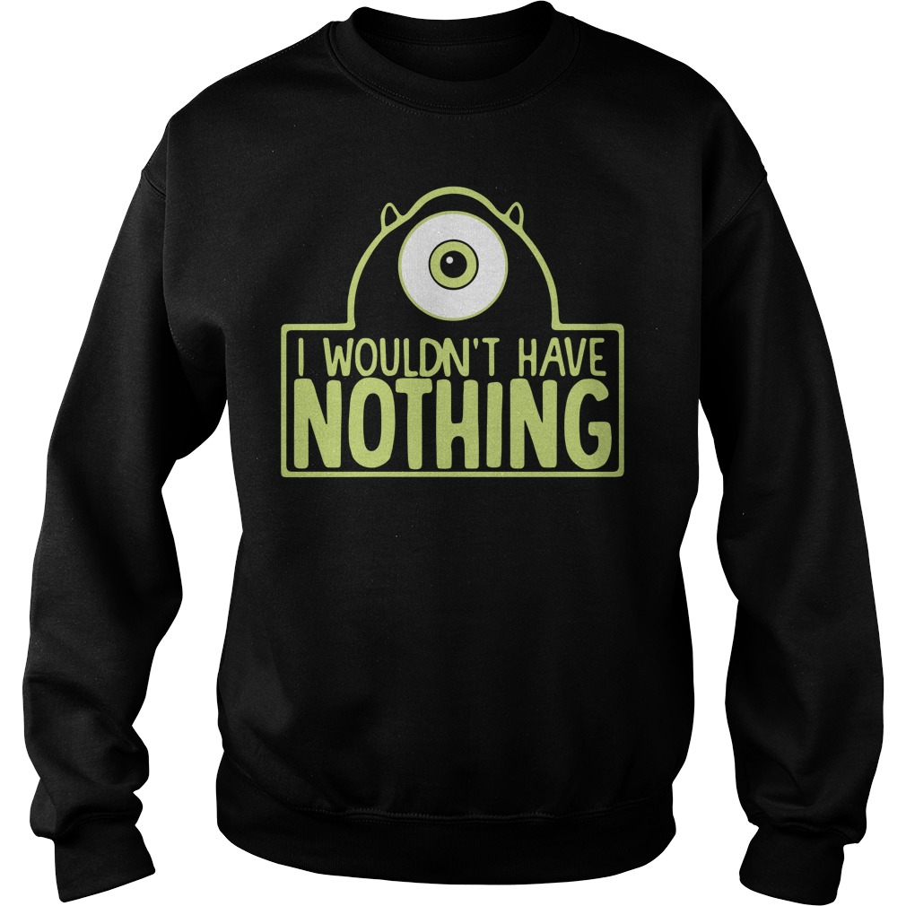 Monsters I wouldn't have nothing Sweater