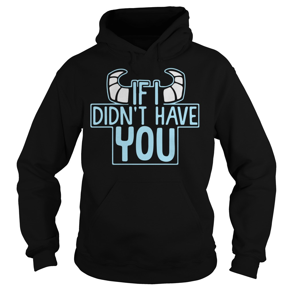 Monsters if I didn't have you Hoodie