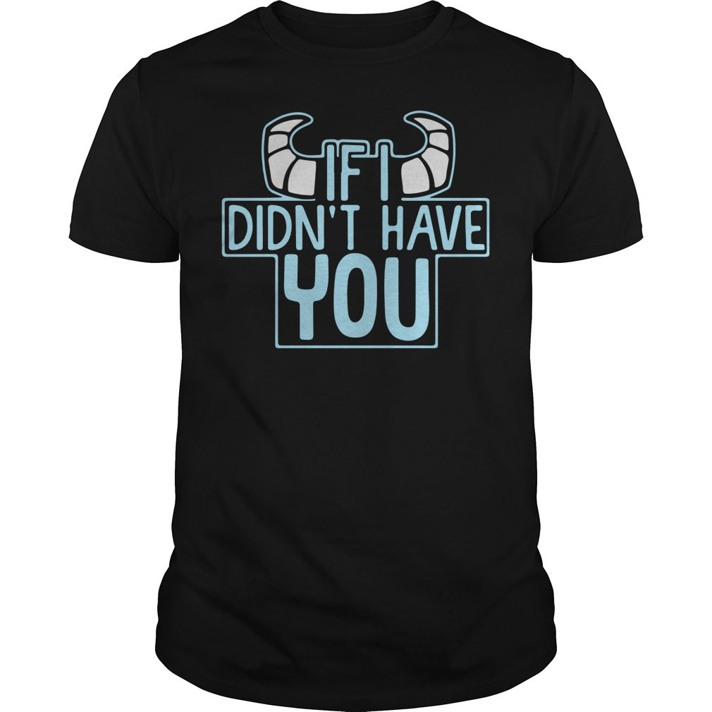 Monsters if I didn't have you shirt